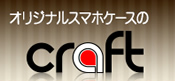 オリジナルのスマホケース・iPhoneケースを作るならCRAFT(クラフト)